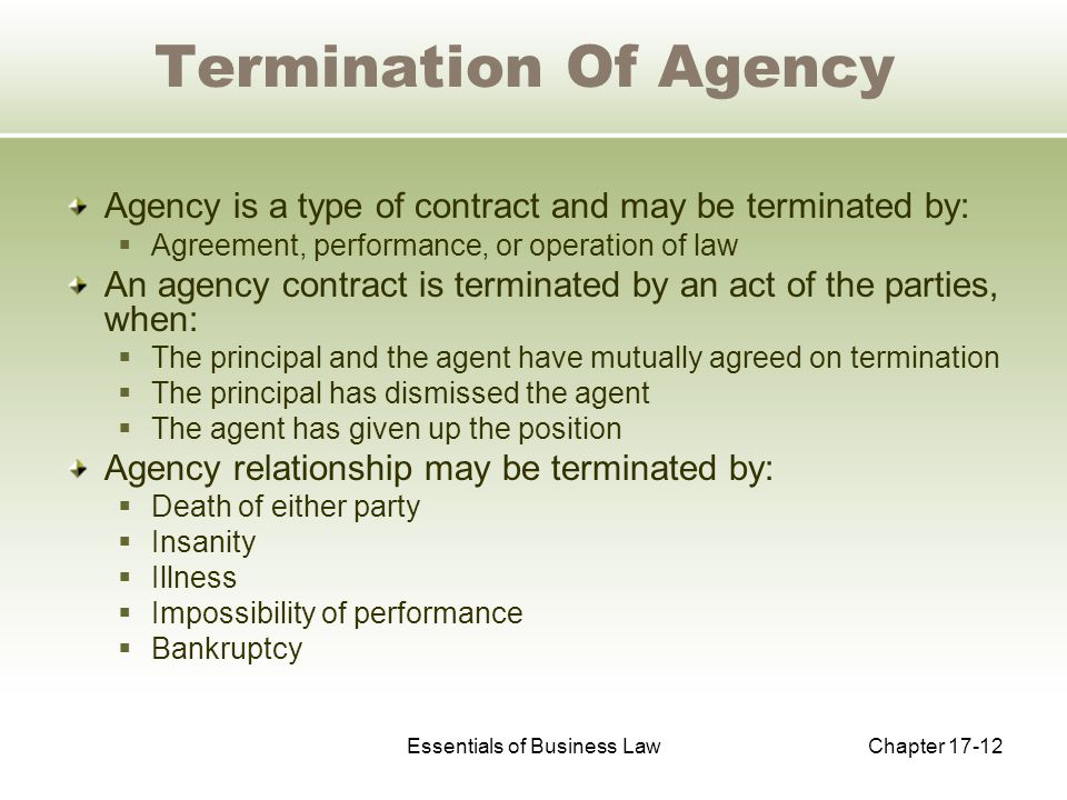 Essentials of Business LawChapter 17-12 Termination Of Agency Agency is a type of contract and may be terminated by:  Agreement, performance, or operation of law An agency contract is terminated by an act of the parties, when:  The principal and the agent have mutually agreed on termination  The principal has dismissed the agent  The agent has given up the position Agency relationship may be terminated by:  Death of either party  Insanity  Illness  Impossibility of performance  Bankruptcy