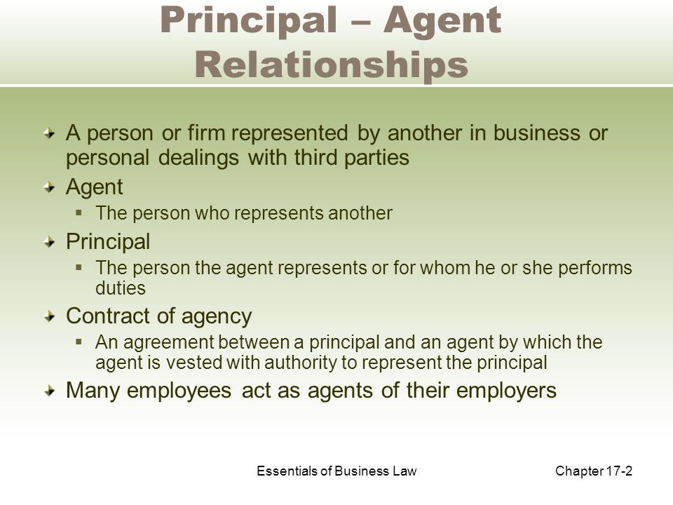 Essentials of Business LawChapter 17-2 Principal – Agent Relationships A person or firm represented by another in business or personal dealings with third parties Agent  The person who represents another Principal  The person the agent represents or for whom he or she performs duties Contract of agency  An agreement between a principal and an agent by which the agent is vested with authority to represent the principal Many employees act as agents of their employers