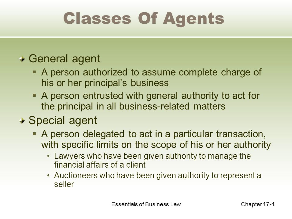 Essentials of Business LawChapter 17-4 Classes Of Agents General agent  A person authorized to assume complete charge of his or her principal's business  A person entrusted with general authority to act for the principal in all business-related matters Special agent  A person delegated to act in a particular transaction, with specific limits on the scope of his or her authority Lawyers who have been given authority to manage the financial affairs of a client Auctioneers who have been given authority to represent a seller
