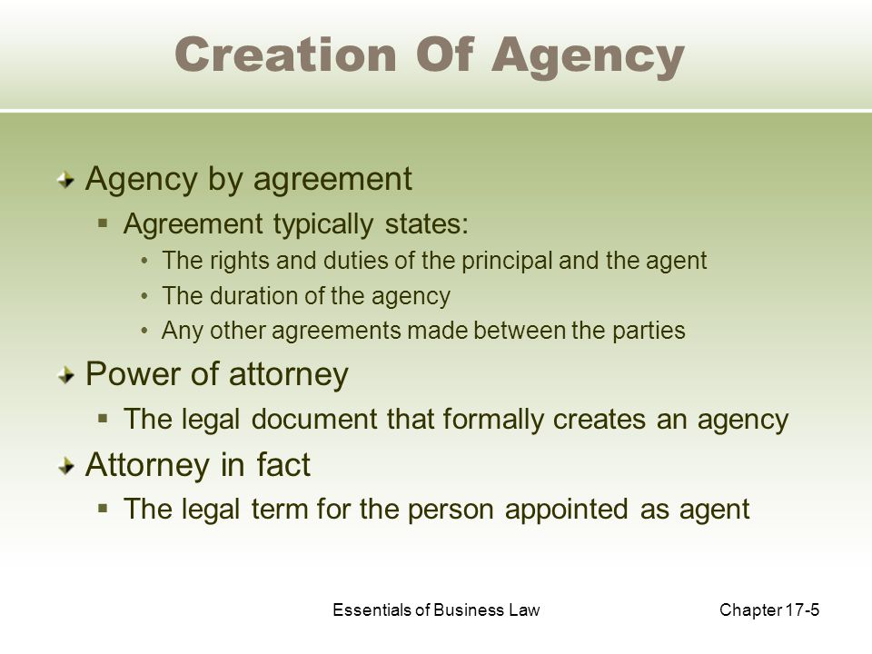 Essentials of Business LawChapter 17-5 Creation Of Agency Agency by agreement  Agreement typically states: The rights and duties of the principal and the agent The duration of the agency Any other agreements made between the parties Power of attorney  The legal document that formally creates an agency Attorney in fact  The legal term for the person appointed as agent