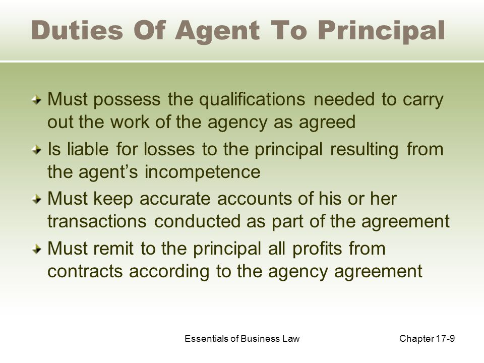 Essentials of Business LawChapter 17-9 Duties Of Agent To Principal Must possess the qualifications needed to carry out the work of the agency as agreed Is liable for losses to the principal resulting from the agent's incompetence Must keep accurate accounts of his or her transactions conducted as part of the agreement Must remit to the principal all profits from contracts according to the agency agreement