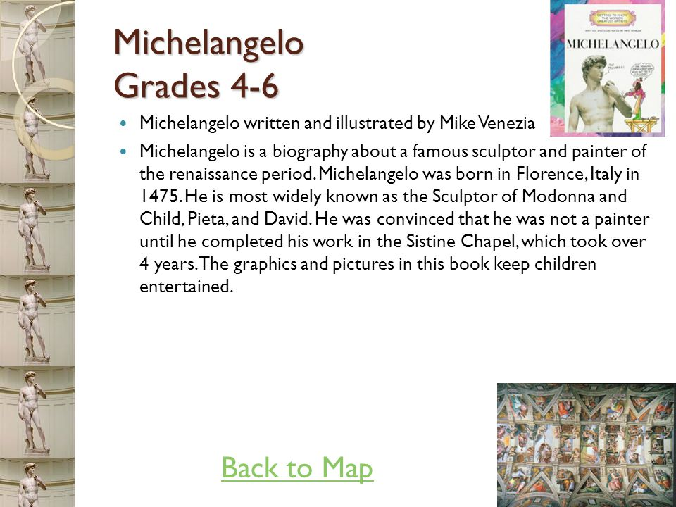 Michelangelo Grades 4-6 Michelangelo written and illustrated by Mike Venezia Grades: 4-6 Michelangelo is a biography about a famous sculptor and painter of the renaissance period.