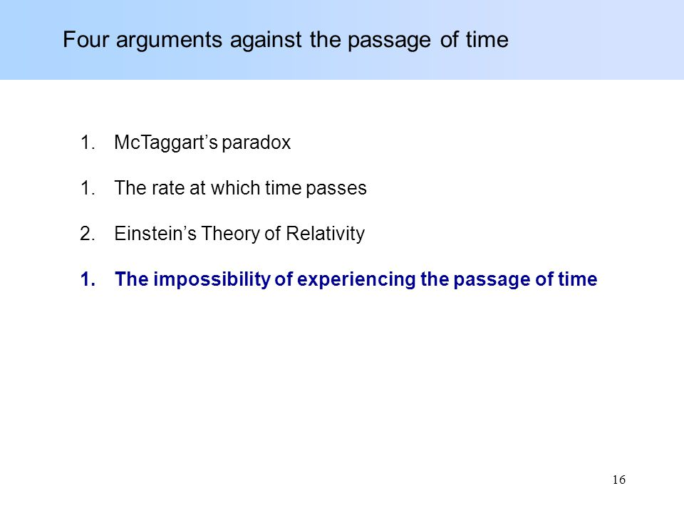 Four arguments against the passage of time 1.McTaggart's paradox 1.The rate at which time passes 2.Einstein's Theory of Relativity 1.The impossibility of experiencing the passage of time 16
