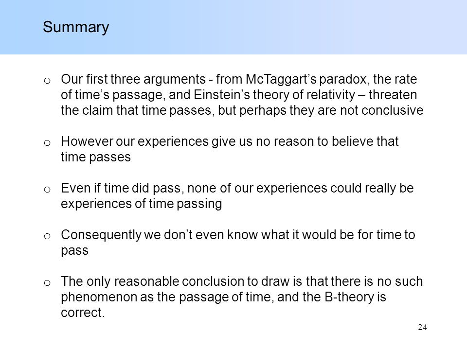 Summary o Our first three arguments - from McTaggart's paradox, the rate of time's passage, and Einstein's theory of relativity – threaten the claim that time passes, but perhaps they are not conclusive o However our experiences give us no reason to believe that time passes o Even if time did pass, none of our experiences could really be experiences of time passing o Consequently we don't even know what it would be for time to pass o The only reasonable conclusion to draw is that there is no such phenomenon as the passage of time, and the B-theory is correct.