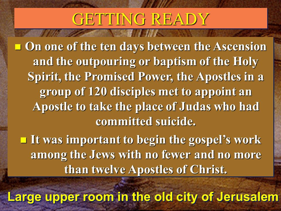 GETTING READY Large upper room in the old city of Jerusalem n On one of the ten days between the Ascension and the outpouring or baptism of the Holy Spirit, the Promised Power, the Apostles in a group of 120 disciples met to appoint an Apostle to take the place of Judas who had committed suicide.