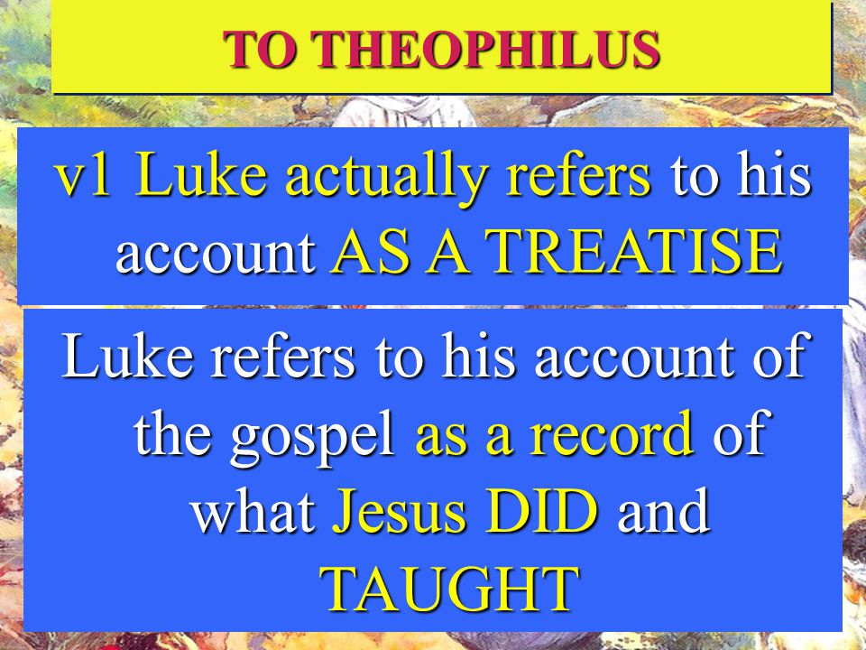 TO THEOPHILUS v1 Luke actually refers to his account AS A TREATISE Luke refers to his account of the gospel as a record of what Jesus DID and TAUGHT
