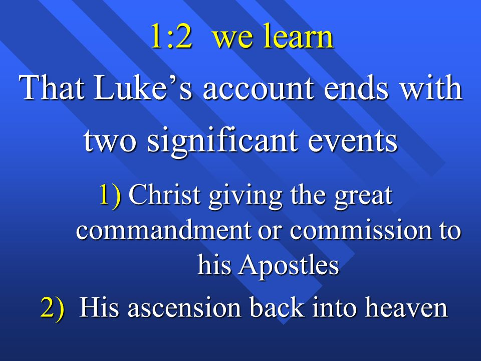 1:2 we learn That Luke's account ends with two significant events 1) Christ giving the great commandment or commission to his Apostles 2) His ascension back into heaven
