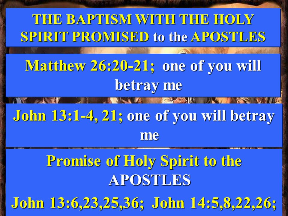 THE BAPTISM WITH THE HOLY SPIRIT PROMISED to the APOSTLES THE BAPTISM WITH THE HOLY SPIRIT PROMISED to the APOSTLES Matthew 26:20-21; one of you will betray me John 13:1-4, 21; one of you will betray me Promise of Holy Spirit to the APOSTLES John 13:6,23,25,36; John 14:5,8,22,26;