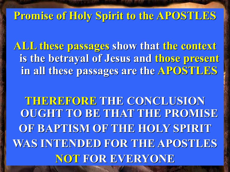 Promise of Holy Spirit to the APOSTLES ALL these passages show that the context is the betrayal of Jesus and those present in all these passages are the APOSTLES THEREFORE THE CONCLUSION OUGHT TO BE THAT THE PROMISE OF BAPTISM OF THE HOLY SPIRIT WAS INTENDED FOR THE APOSTLES NOT FOR EVERYONE