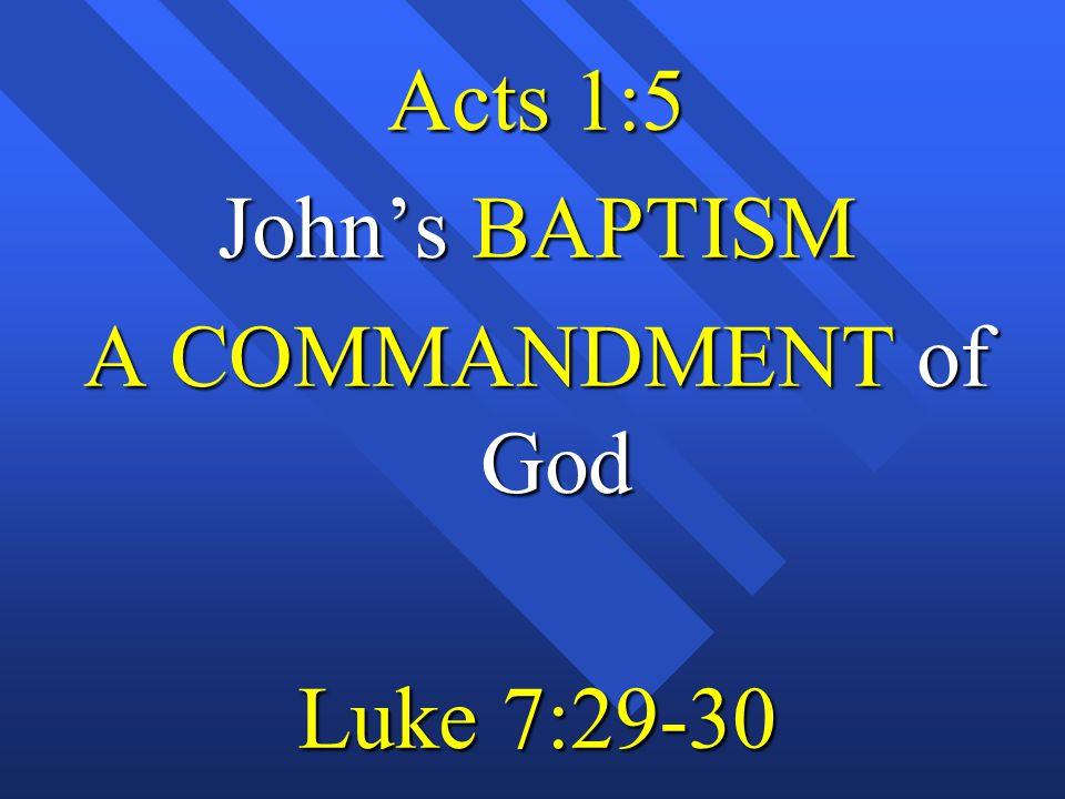 Acts 1:5 John's BAPTISM A COMMANDMENT of God Luke 7:29-30