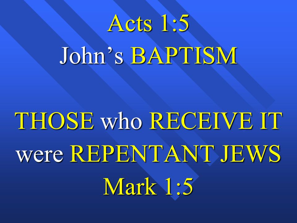 Acts 1:5 John's BAPTISM THOSE who RECEIVE IT were REPENTANT JEWS Mark 1:5