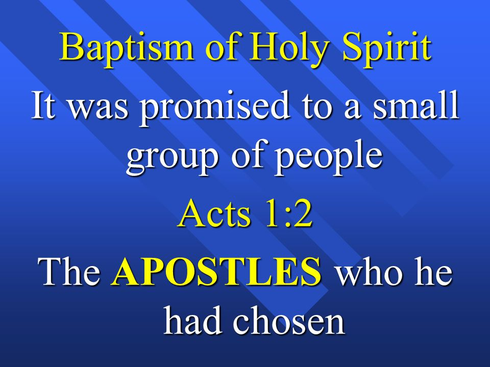 Baptism of Holy Spirit It was promised to a small group of people Acts 1:2 The APOSTLES who he had chosen