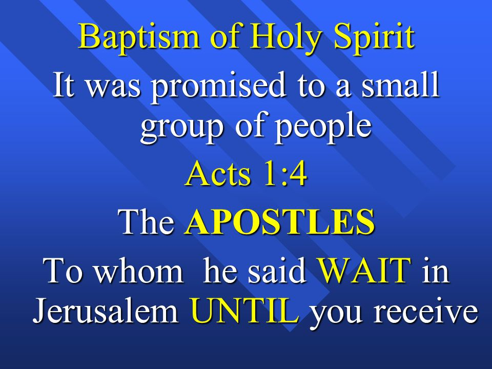 Baptism of Holy Spirit It was promised to a small group of people Acts 1:4 The APOSTLES To whom he said WAIT in Jerusalem UNTIL you receive
