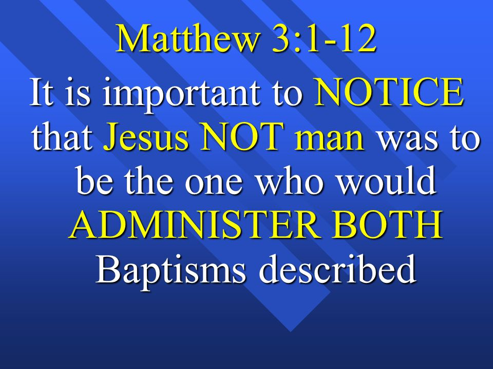 Matthew 3:1-12 It is important to NOTICE that Jesus NOT man was to be the one who would ADMINISTER BOTH Baptisms described
