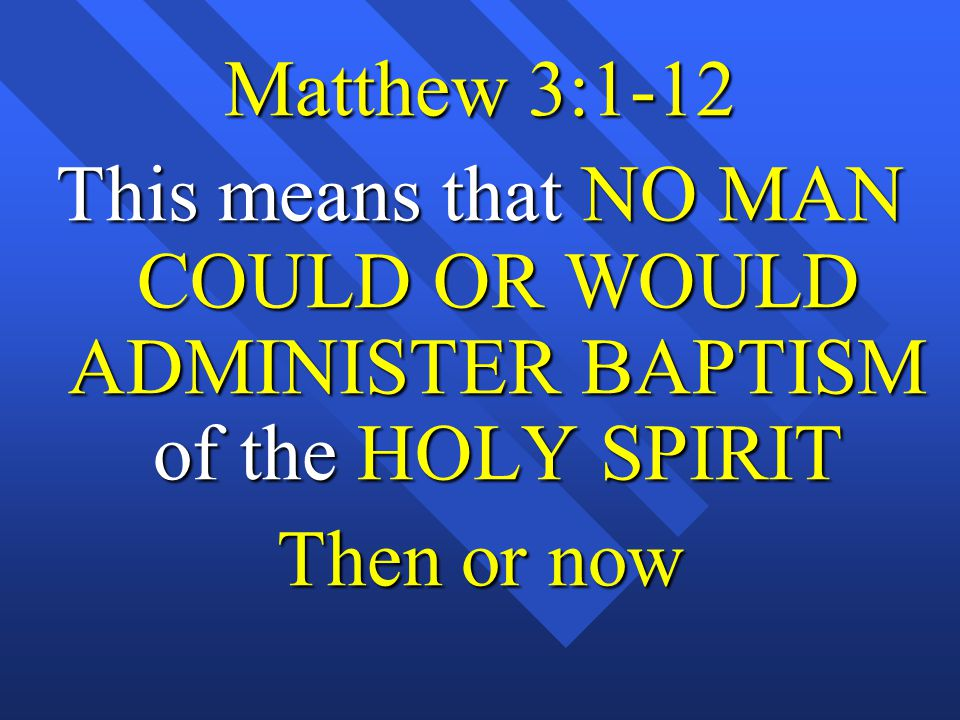 Matthew 3:1-12 This means that NO MAN COULD OR WOULD ADMINISTER BAPTISM of the HOLY SPIRIT Then or now