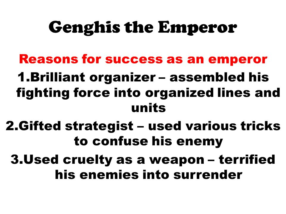 Genghis the Emperor Reasons for success as an emperor 1.Brilliant organizer – assembled his fighting force into organized lines and units 2.Gifted strategist – used various tricks to confuse his enemy 3.Used cruelty as a weapon – terrified his enemies into surrender