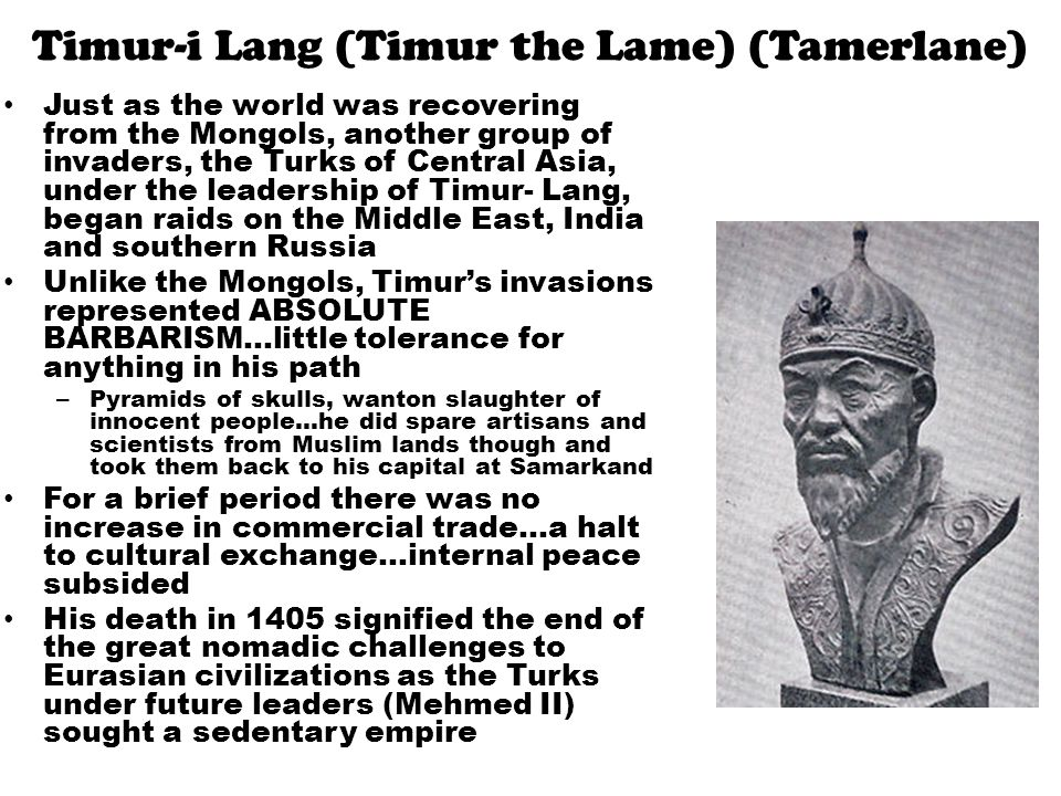 Timur-i Lang (Timur the Lame) (Tamerlane) Just as the world was recovering from the Mongols, another group of invaders, the Turks of Central Asia, under the leadership of Timur- Lang, began raids on the Middle East, India and southern Russia Unlike the Mongols, Timur's invasions represented ABSOLUTE BARBARISM…little tolerance for anything in his path – Pyramids of skulls, wanton slaughter of innocent people…he did spare artisans and scientists from Muslim lands though and took them back to his capital at Samarkand For a brief period there was no increase in commercial trade…a halt to cultural exchange…internal peace subsided His death in 1405 signified the end of the great nomadic challenges to Eurasian civilizations as the Turks under future leaders (Mehmed II) sought a sedentary empire