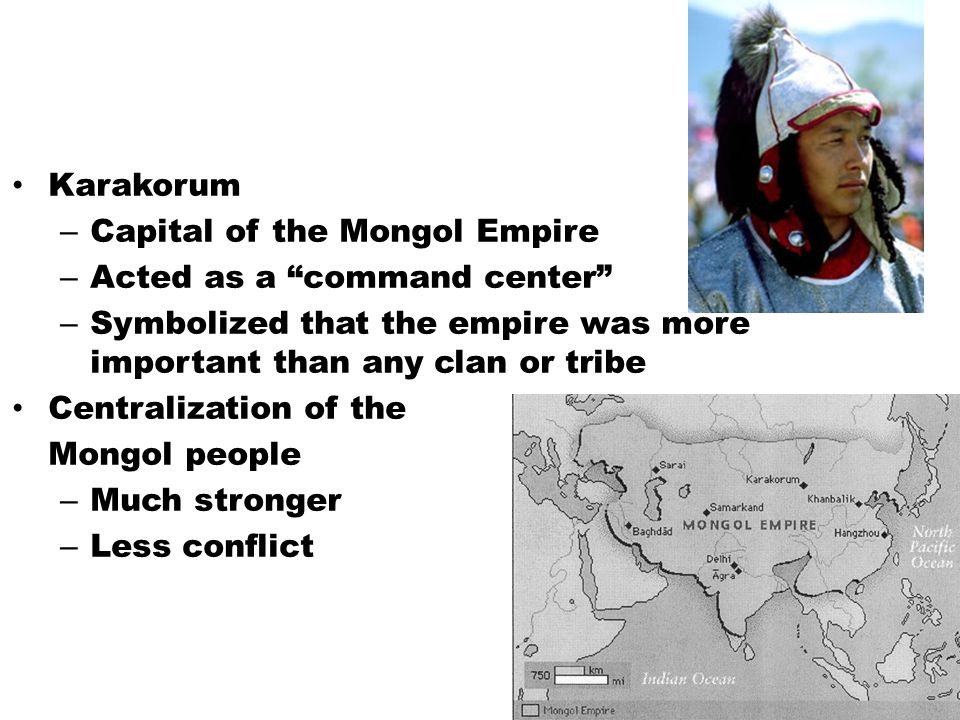 Karakorum – Capital of the Mongol Empire – Acted as a command center – Symbolized that the empire was more important than any clan or tribe Centralization of the Mongol people – Much stronger – Less conflict