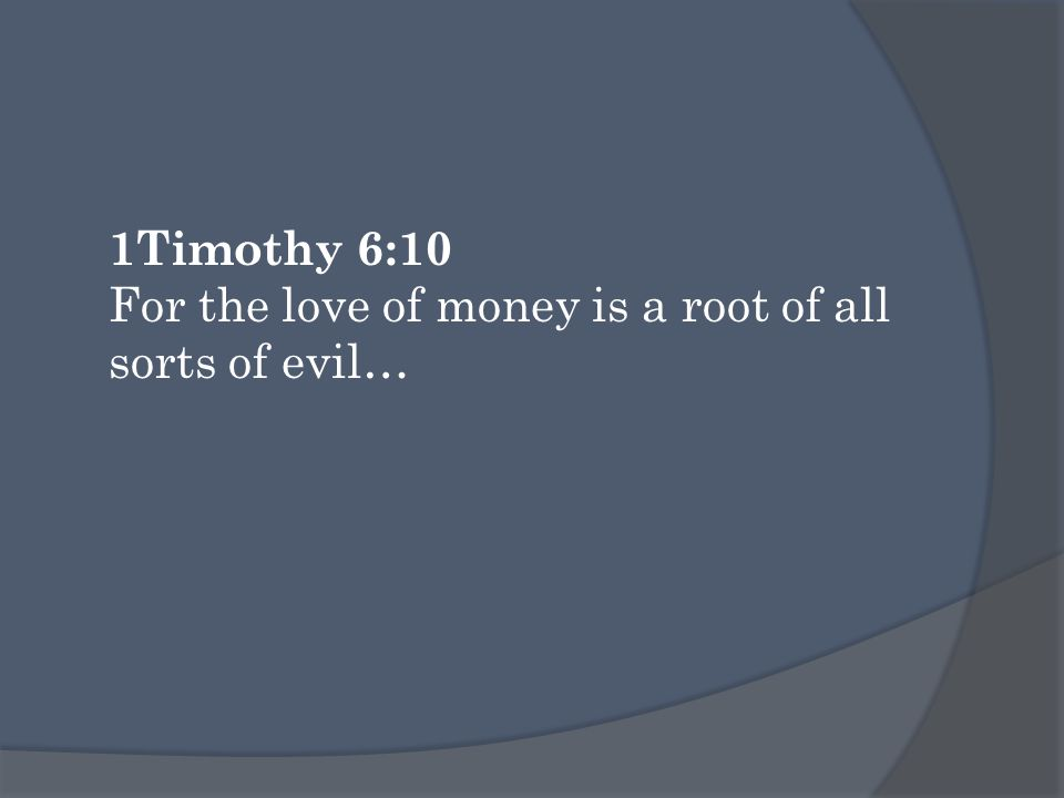 1Timothy 6:10 For the love of money is a root of all sorts of evil…