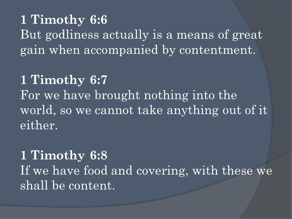 1 Timothy 6:6 But godliness actually is a means of great gain when accompanied by contentment.