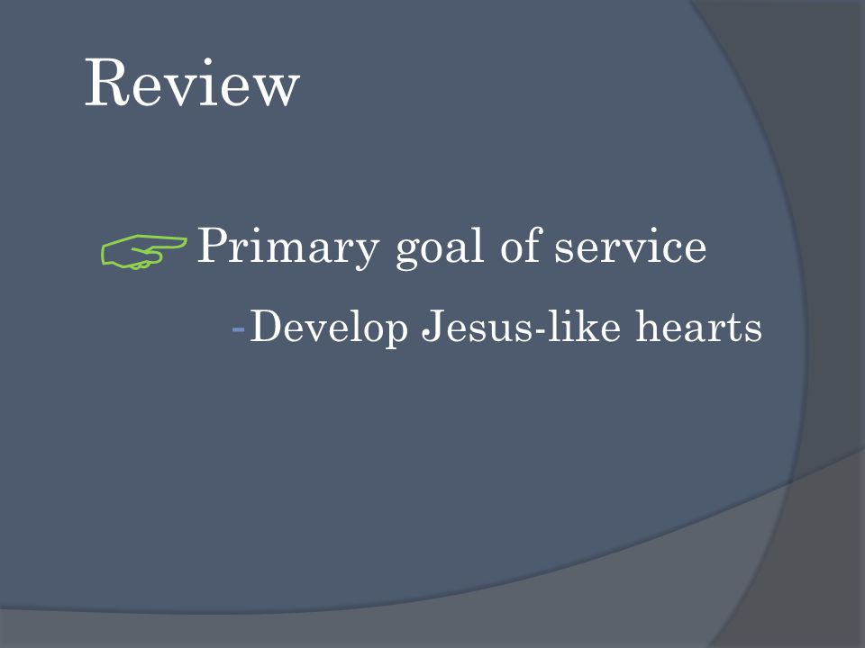 Review  Primary goal of service - Develop Jesus-like hearts