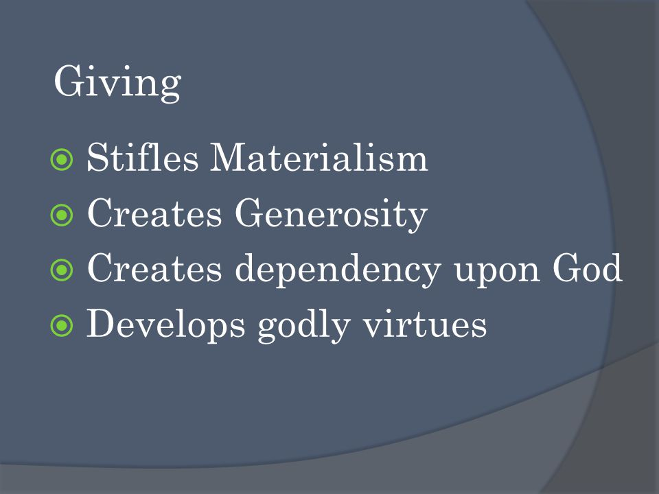 Giving  Stifles Materialism  Creates Generosity  Creates dependency upon God  Develops godly virtues