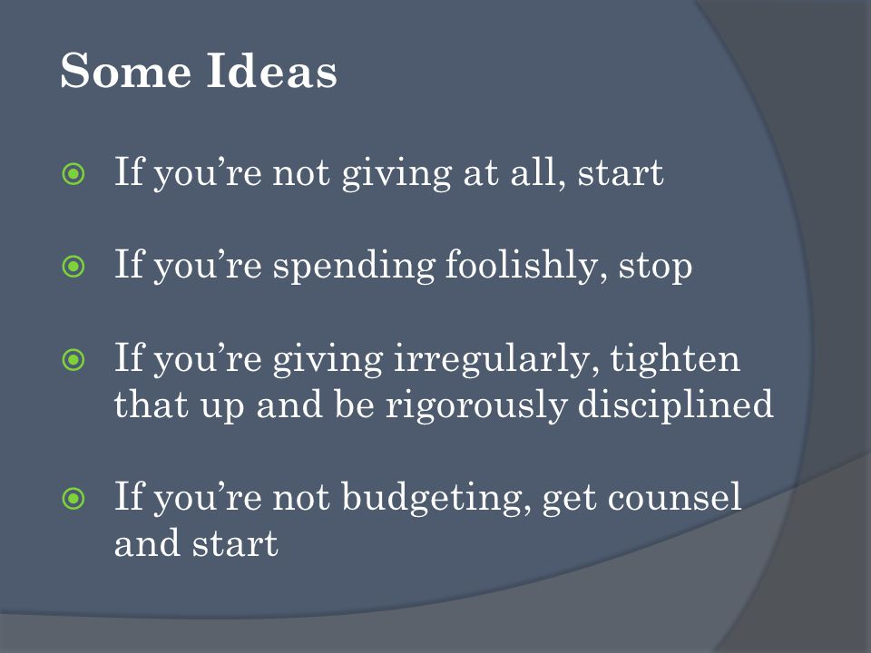 Some Ideas  If you're not giving at all, start  If you're spending foolishly, stop  If you're giving irregularly, tighten that up and be rigorously disciplined  If you're not budgeting, get counsel and start