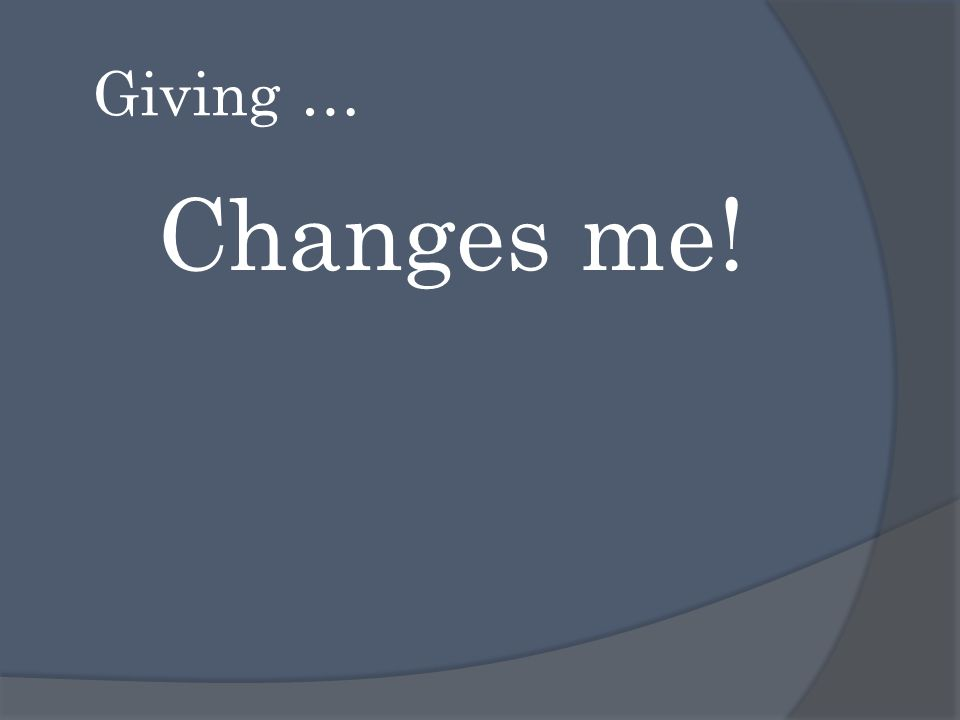 Giving … Changes me!