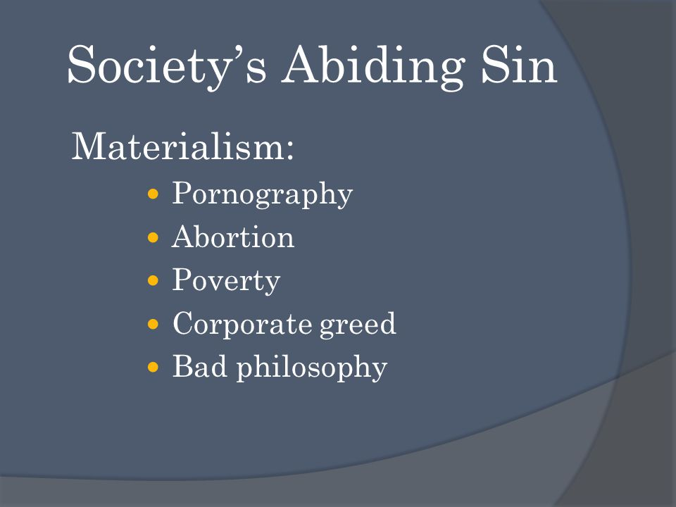 Society's Abiding Sin Materialism: Pornography Abortion Poverty Corporate greed Bad philosophy