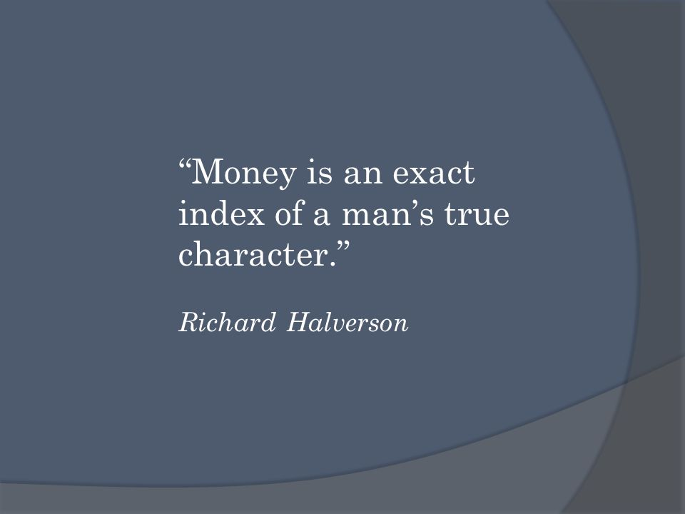 Money is an exact index of a man's true character. Richard Halverson