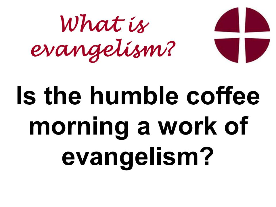 Is the humble coffee morning a work of evangelism What is evangelism