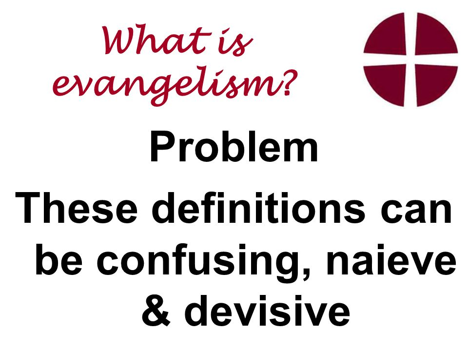 Problem These definitions can be confusing, naieve & devisive What is evangelism