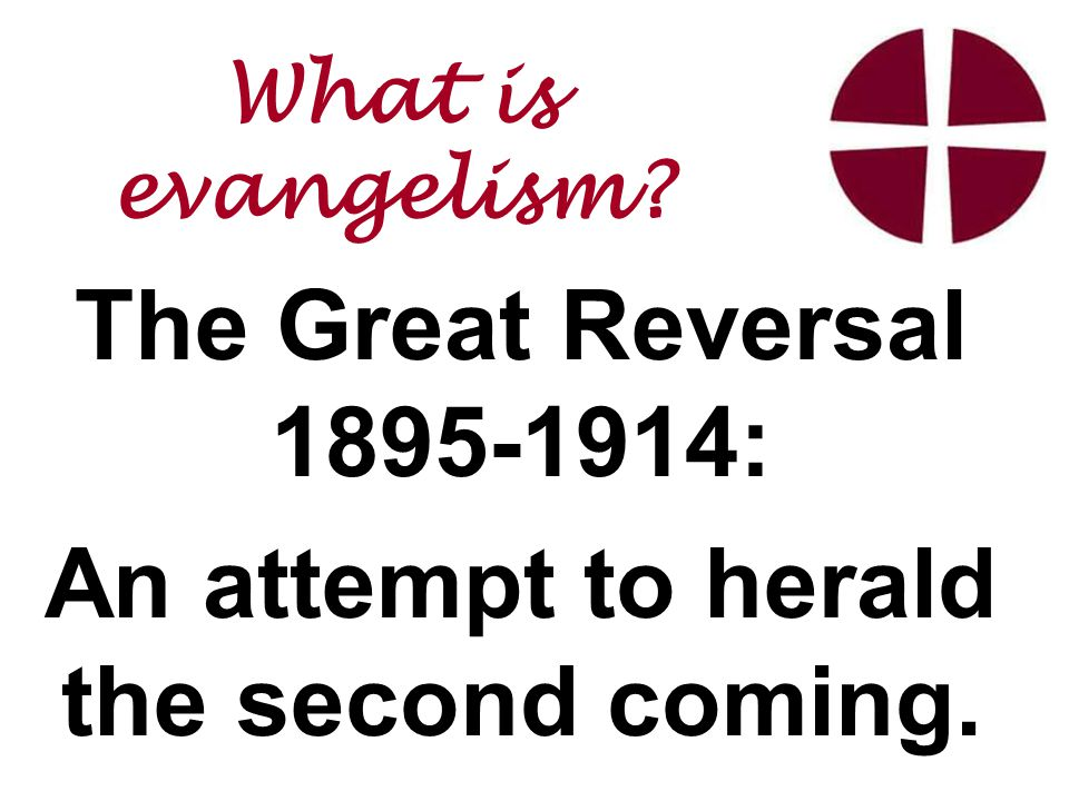 The Great Reversal 1895-1914: An attempt to herald the second coming. What is evangelism
