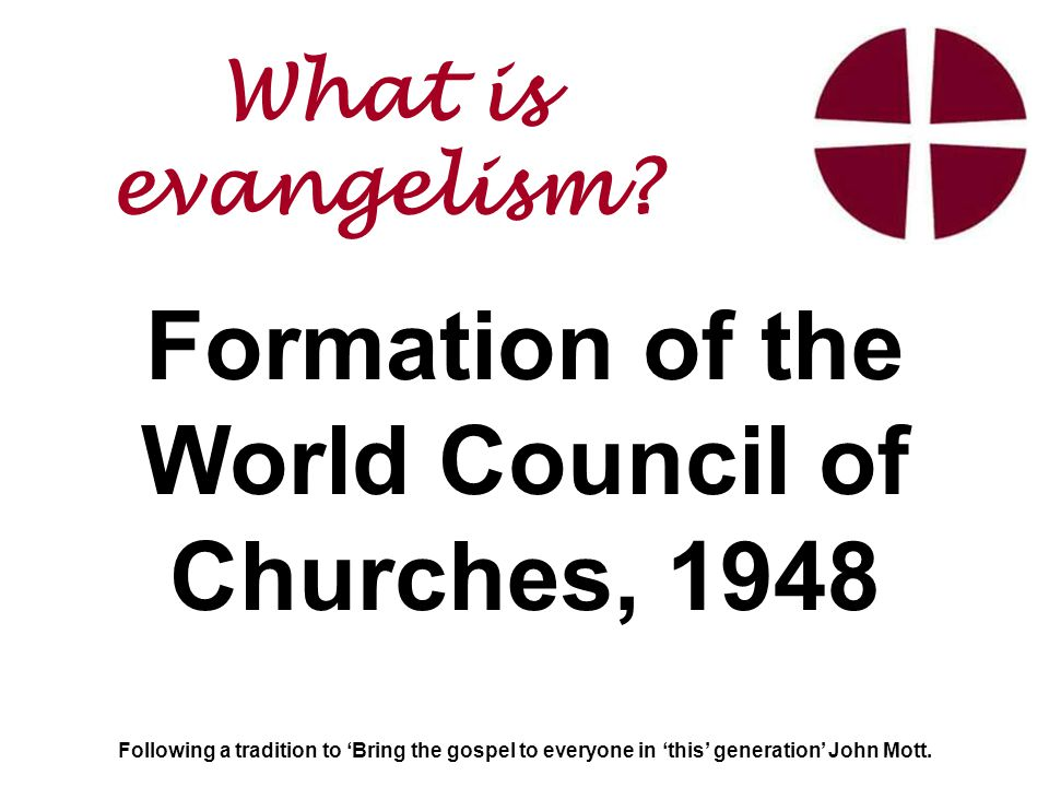 Formation of the World Council of Churches, 1948 Following a tradition to 'Bring the gospel to everyone in 'this' generation' John Mott.