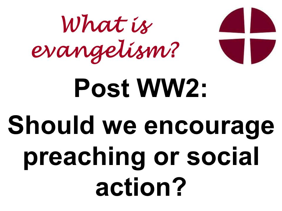 Post WW2: Should we encourage preaching or social action What is evangelism