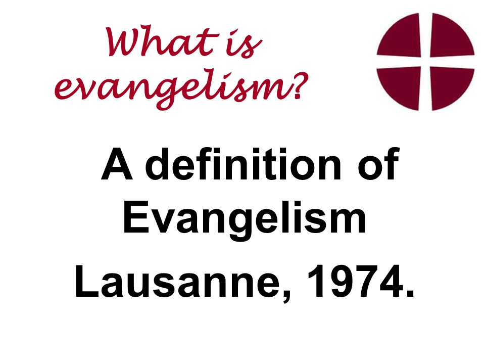 A definition of Evangelism Lausanne, 1974. What is evangelism
