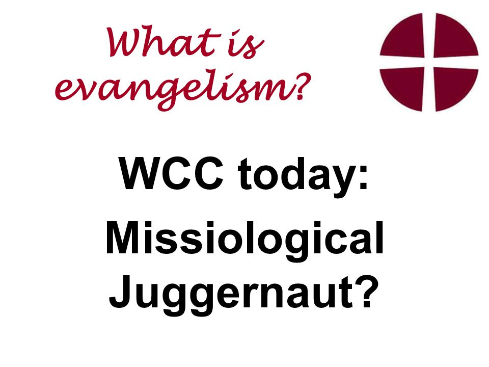 WCC today: Missiological Juggernaut What is evangelism