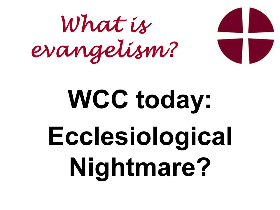 WCC today: Ecclesiological Nightmare What is evangelism