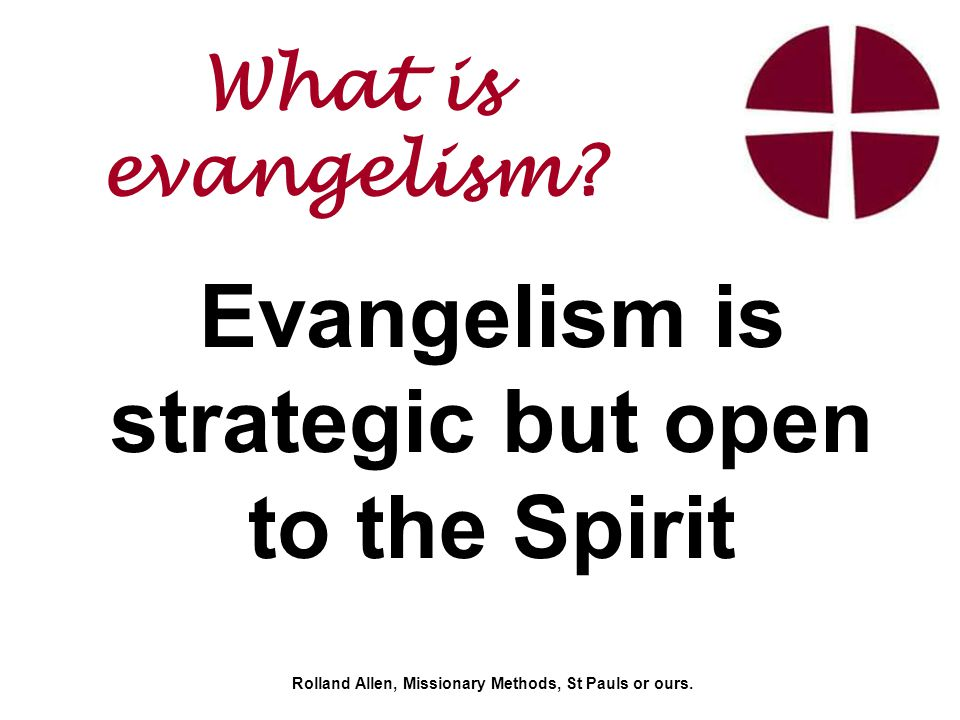 Evangelism is strategic but open to the Spirit Rolland Allen, Missionary Methods, St Pauls or ours.