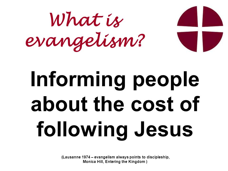 Informing people about the cost of following Jesus (Lausanne 1974 – evangelism always points to discipleship, Monica Hill, Entering the Kingdom ) What is evangelism