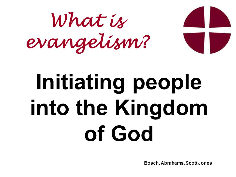 Initiating people into the Kingdom of God Bosch, Abrahams, Scott Jones What is evangelism