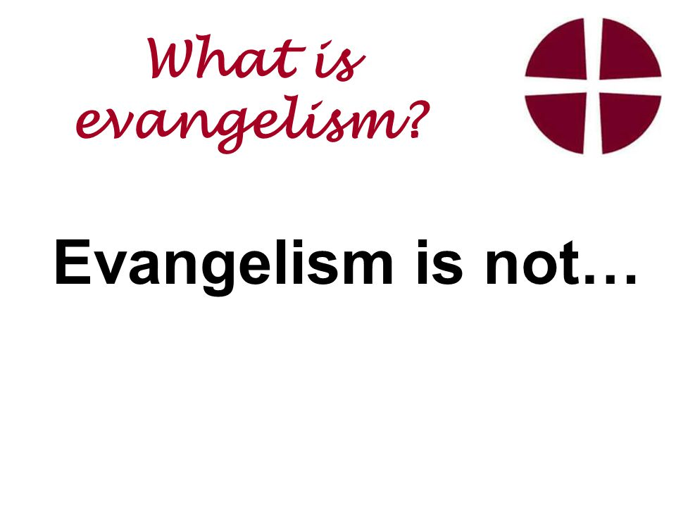 Evangelism is not… What is evangelism