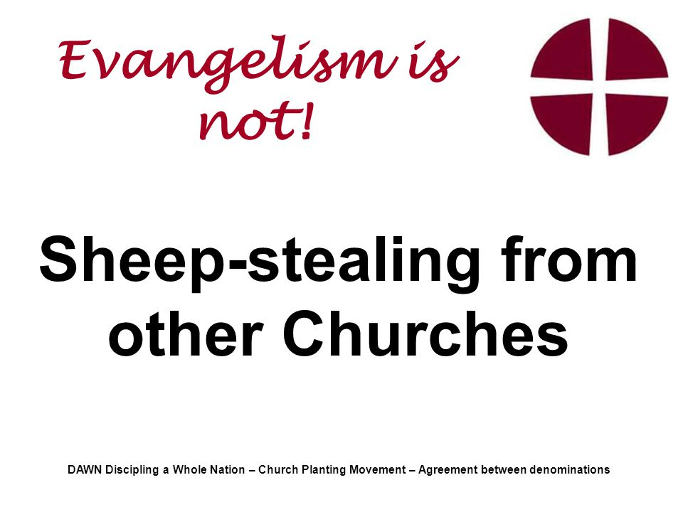 Sheep-stealing from other Churches DAWN Discipling a Whole Nation – Church Planting Movement – Agreement between denominations Evangelism is not!