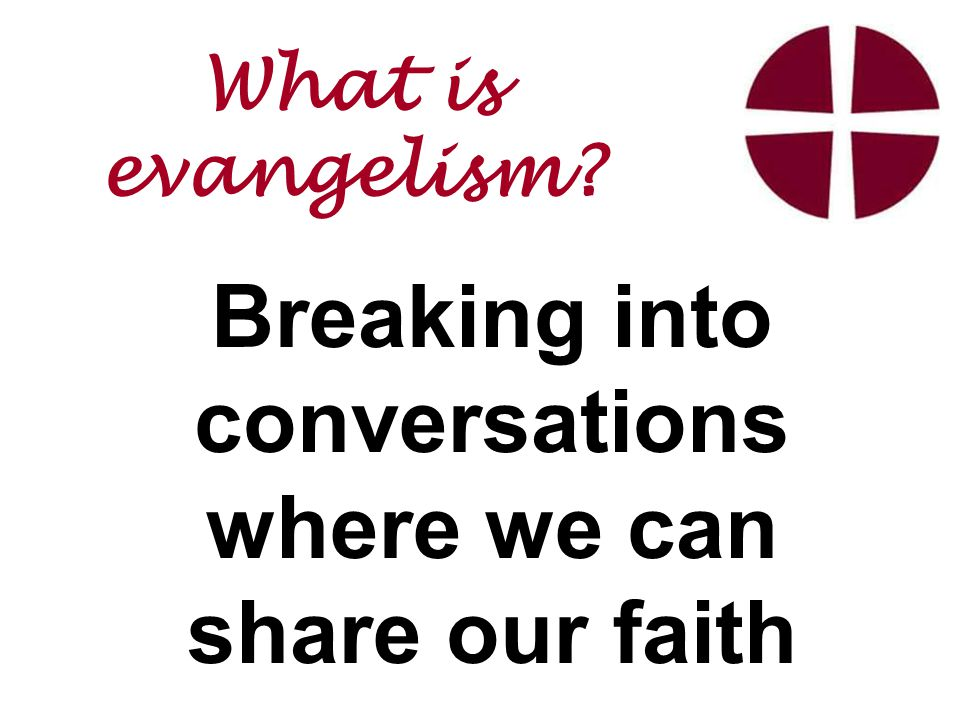 Breaking into conversations where we can share our faith What is evangelism