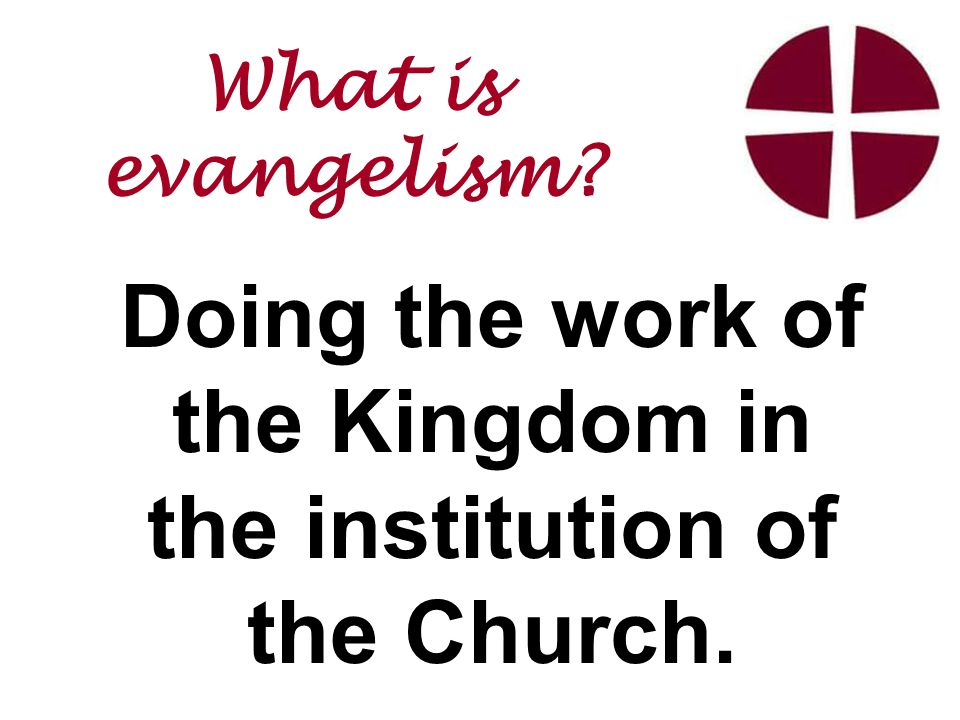Doing the work of the Kingdom in the institution of the Church. What is evangelism