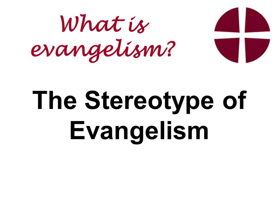 The Stereotype of Evangelism What is evangelism