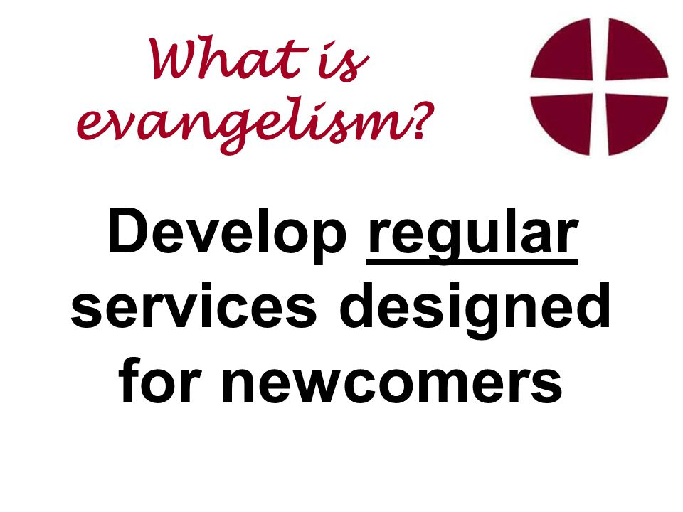 Develop regular services designed for newcomers What is evangelism