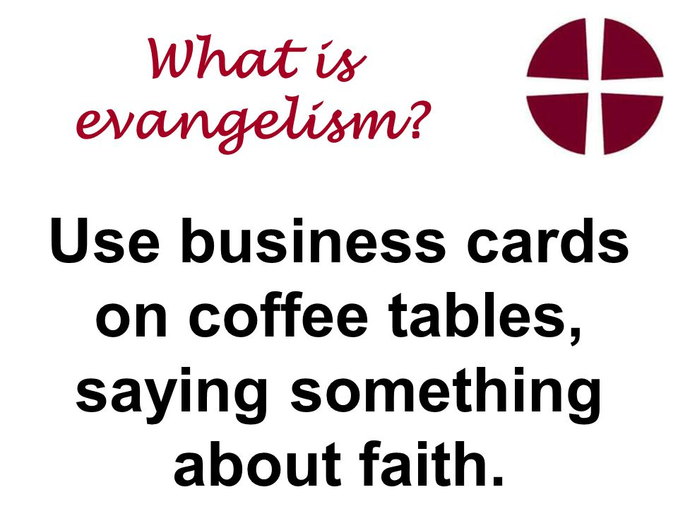 Use business cards on coffee tables, saying something about faith. What is evangelism