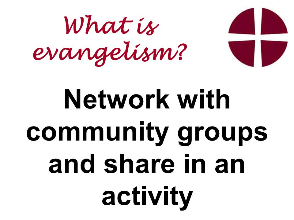 Network with community groups and share in an activity What is evangelism