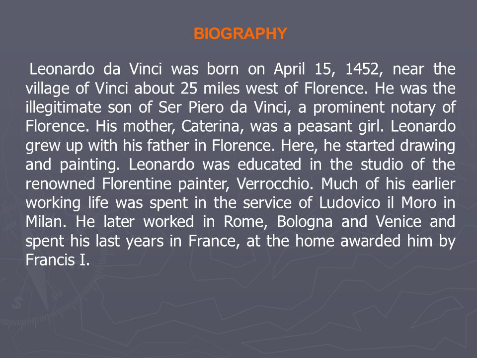 BIOGRAPHY Leonardo da Vinci was born on April 15, 1452, near the village of Vinci about 25 miles west of Florence.